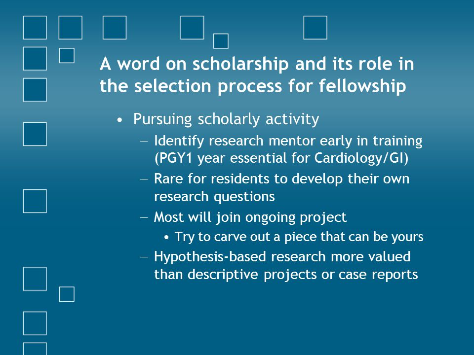A word on scholarship and its role in the selection process for fellowship Pursuing scholarly activity − Identify research mentor early in training (PGY1 year essential for Cardiology/GI) − Rare for residents to develop their own research questions − Most will join ongoing project Try to carve out a piece that can be yours − Hypothesis-based research more valued than descriptive projects or case reports