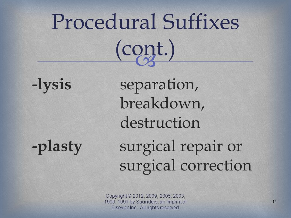  -lysis separation, breakdown, destruction -plasty surgical repair or surgical correction Copyright © 2012, 2009, 2005, 2003, 1999, 1991 by Saunders,