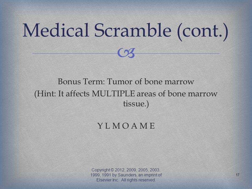  Bonus Term: Tumor of bone marrow (Hint: It affects MULTIPLE areas of bone marrow tissue.) Y L M O A M E Copyright © 2012, 2009, 2005, 2003, 1999, 19
