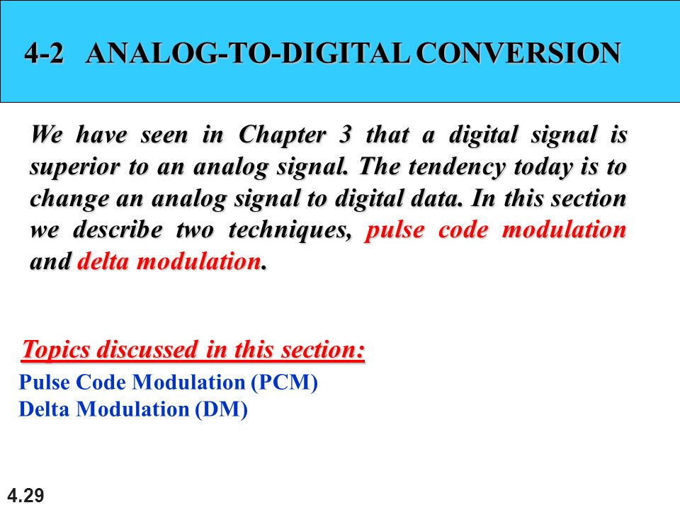 4.29 4-2 ANALOG-TO-DIGITAL CONVERSION We have seen in Chapter 3 that a digital signal is superior to an analog signal. The tendency today is to change