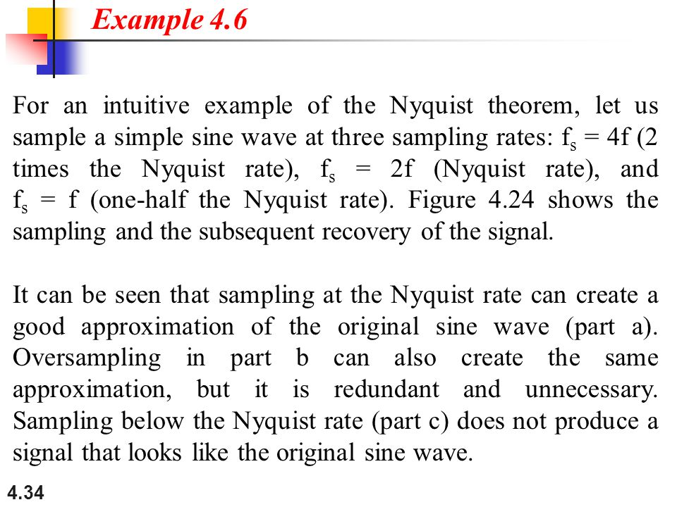 4.34 For an intuitive example of the Nyquist theorem, let us sample a simple sine wave at three sampling rates: f s = 4f (2 times the Nyquist rate), f s = 2f (Nyquist rate), and f s = f (one-half the Nyquist rate).