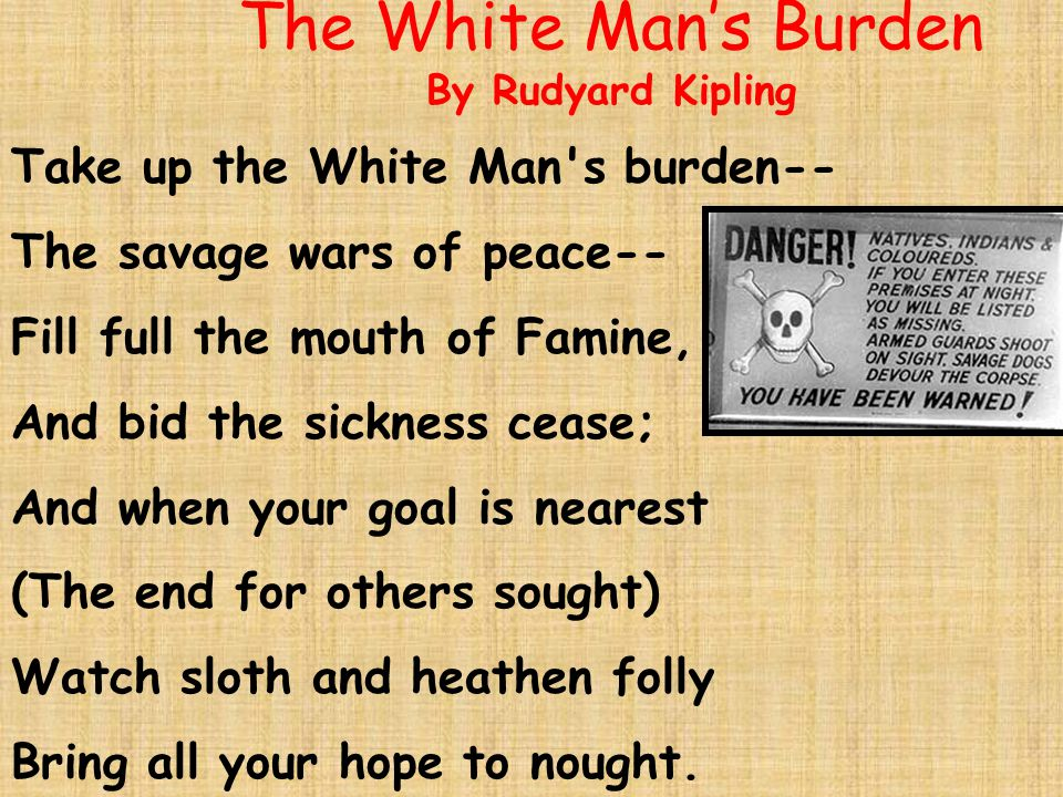The White Man's Burden By Rudyard Kipling Take up the White Man s burden-- The savage wars of peace-- Fill full the mouth of Famine, And bid the sickness cease; And when your goal is nearest (The end for others sought) Watch sloth and heathen folly Bring all your hope to nought.