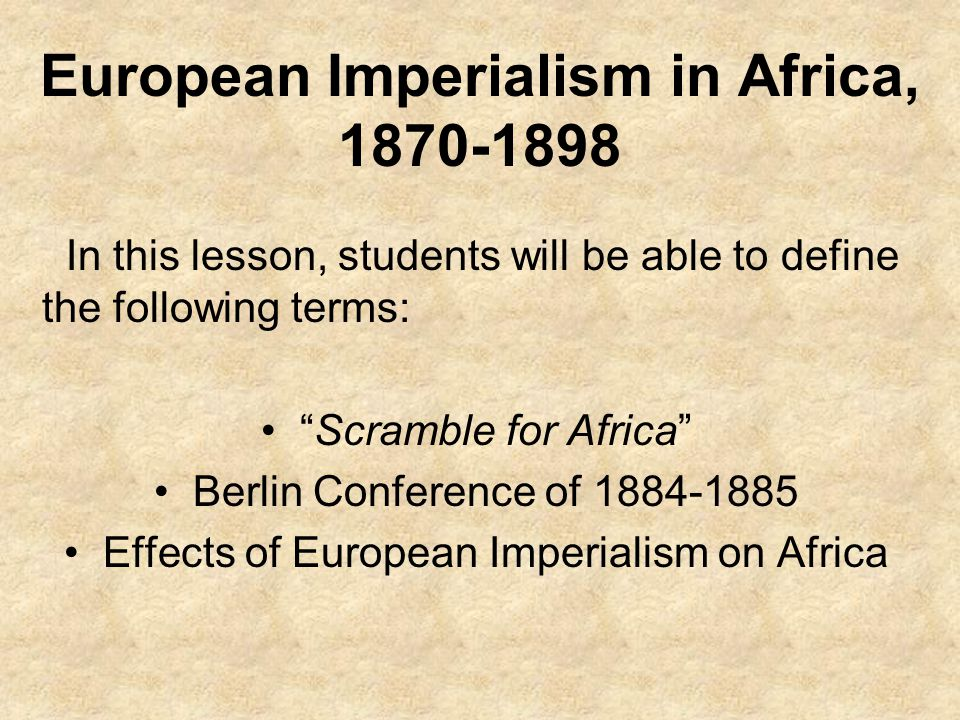 European Imperialism in Africa, 1870-1898 In this lesson, students will be able to define the following terms: Scramble for Africa Berlin Conference of 1884-1885 Effects of European Imperialism on Africa