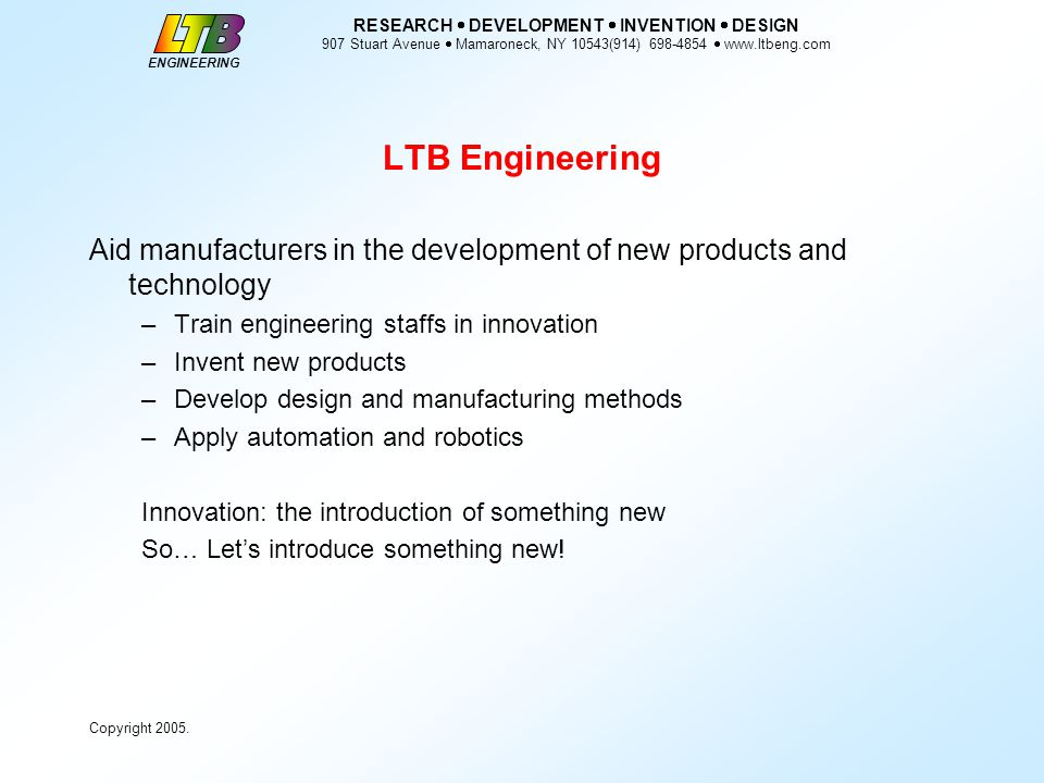 ENGINEERING RESEARCH  DEVELOPMENT  INVENTION  DESIGN 907 Stuart Avenue  Mamaroneck, NY 10543(914) 698-4854  www.ltbeng.com Copyright 2005.
