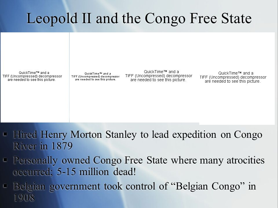 Leopold II and the Congo Free State  Hired Henry Morton Stanley to lead expedition on Congo River in 1879  Personally owned Congo Free State where many atrocities occurred; 5-15 million dead.