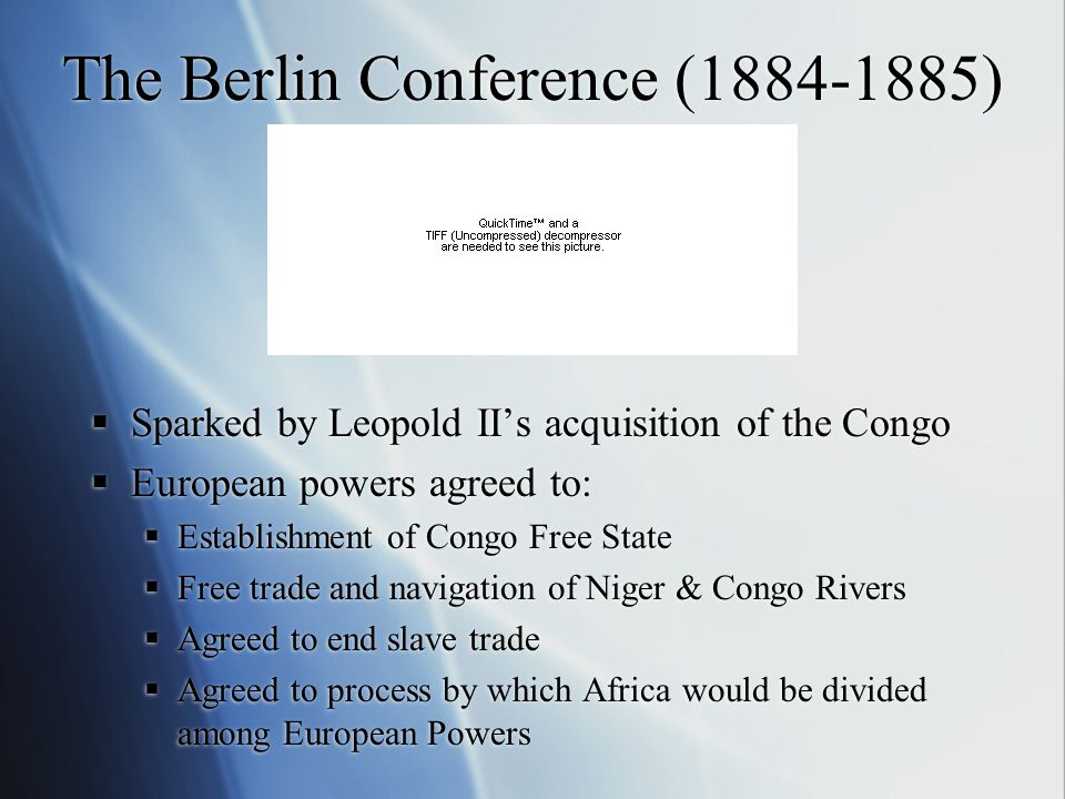 The Berlin Conference (1884-1885)  Sparked by Leopold II's acquisition of the Congo  European powers agreed to:  Establishment of Congo Free State  Free trade and navigation of Niger & Congo Rivers  Agreed to end slave trade  Agreed to process by which Africa would be divided among European Powers