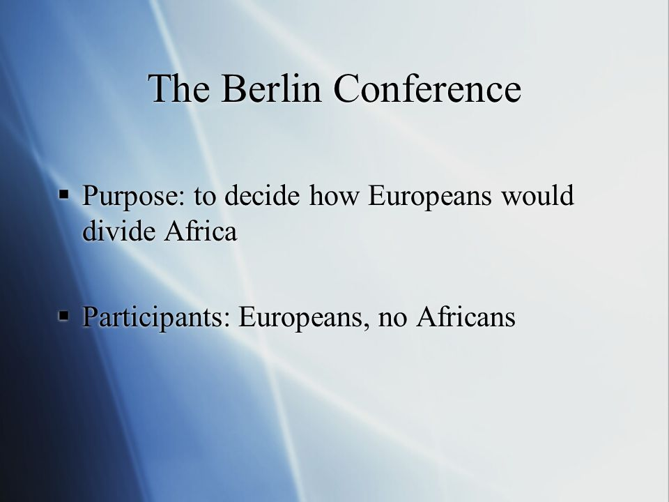 The Berlin Conference  Purpose: to decide how Europeans would divide Africa  Participants: Europeans, no Africans  Purpose: to decide how Europeans would divide Africa  Participants: Europeans, no Africans