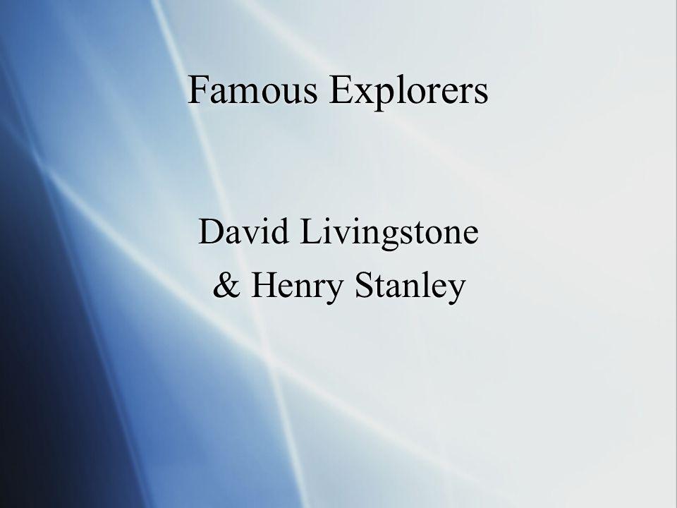 Famous Explorers David Livingstone & Henry Stanley David Livingstone & Henry Stanley
