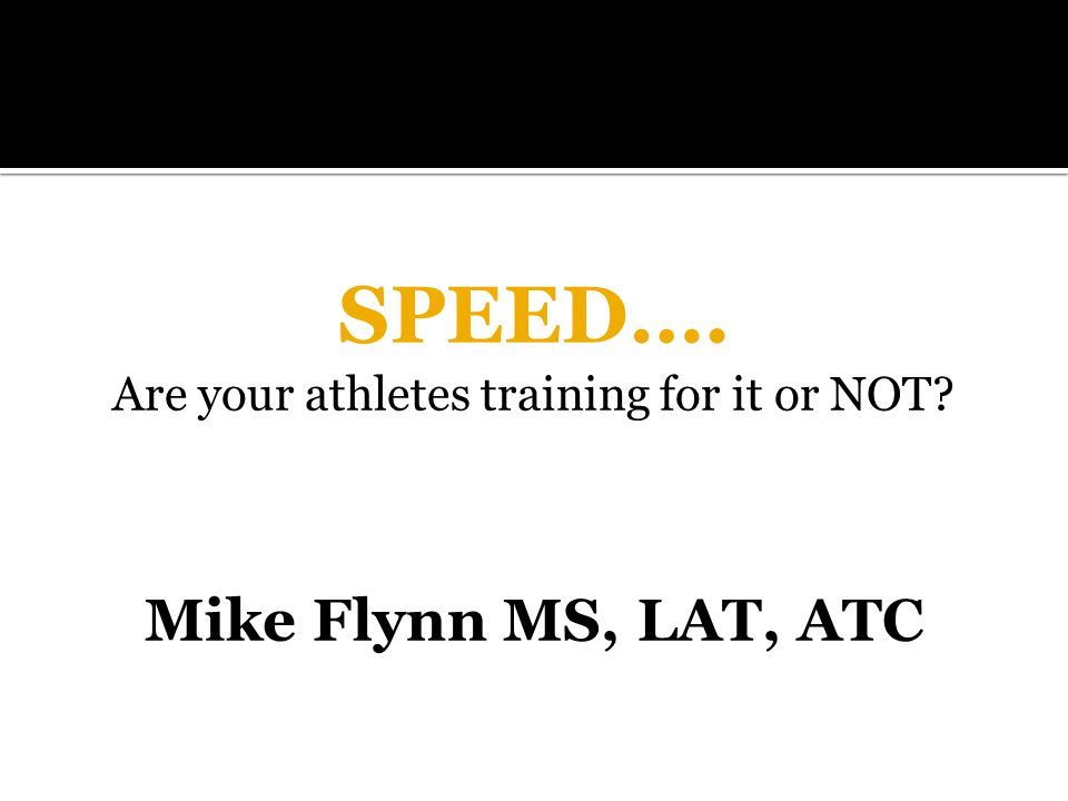 SPEED…. Are your athletes training for it or NOT Mike Flynn MS, LAT, ATC