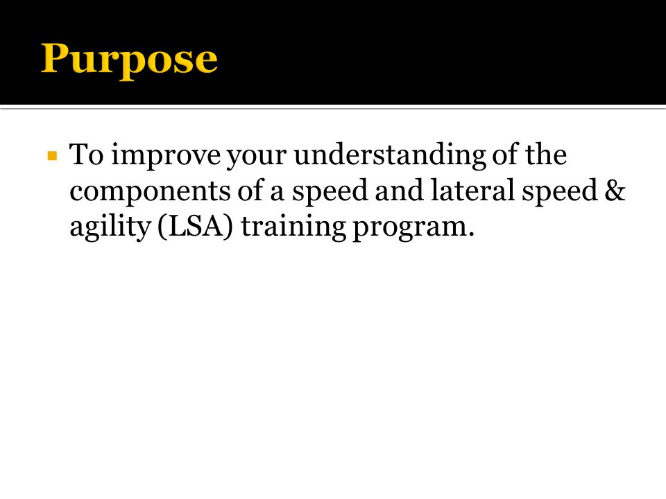  To improve your understanding of the components of a speed and lateral speed & agility (LSA) training program.