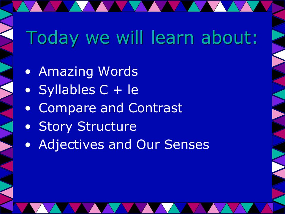 Today we will learn about: Amazing Words Syllables C + le Compare and Contrast Story Structure Adjectives and Our Senses