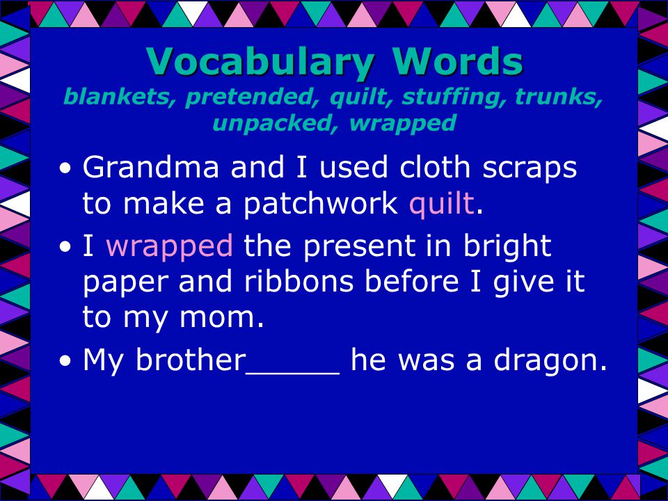 Vocabulary Words Vocabulary Words blankets, pretended, quilt, stuffing, trunks, unpacked, wrapped Grandma and I used cloth scraps to make a patchwork quilt.