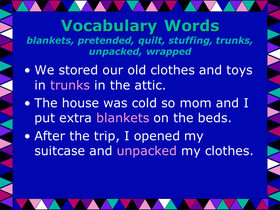 Vocabulary Words Vocabulary Words blankets, pretended, quilt, stuffing, trunks, unpacked, wrapped We stored our old clothes and toys in trunks in the attic.
