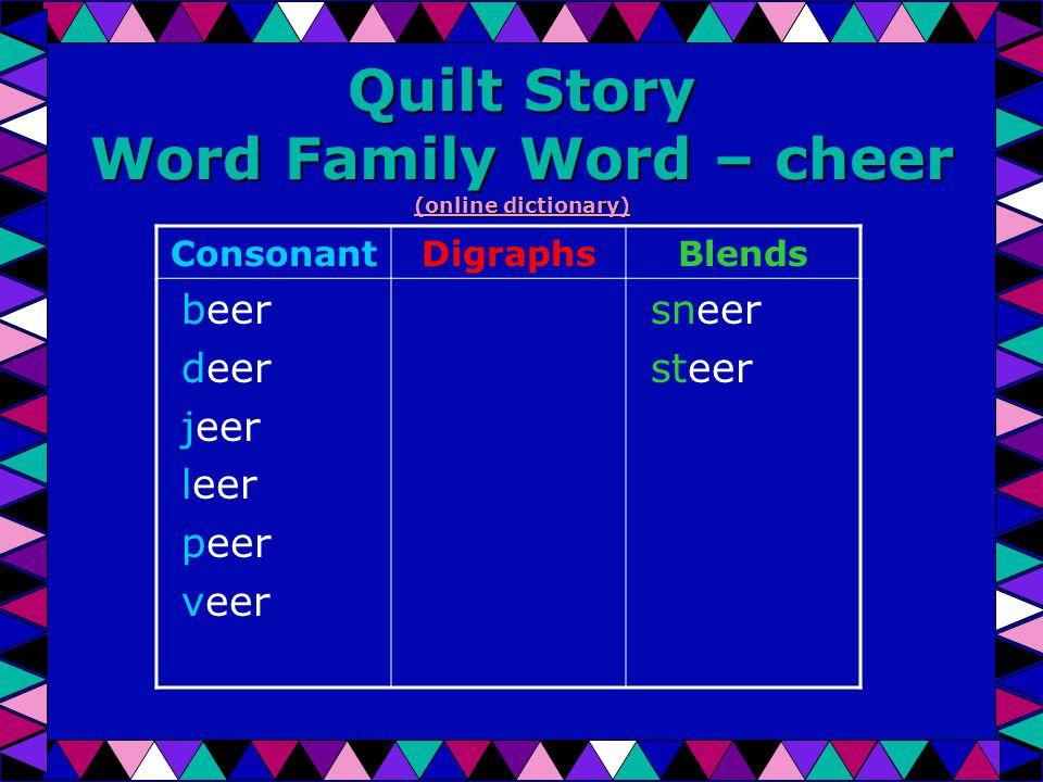 Quilt Story Word Family Word – cheer (online dictionary) (online dictionary) (online dictionary) ConsonantDigraphsBlends beer deer jeer leer peer veer sneer steer