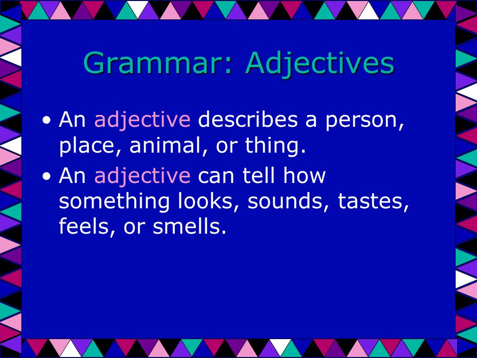 Grammar: Adjectives An adjective describes a person, place, animal, or thing.
