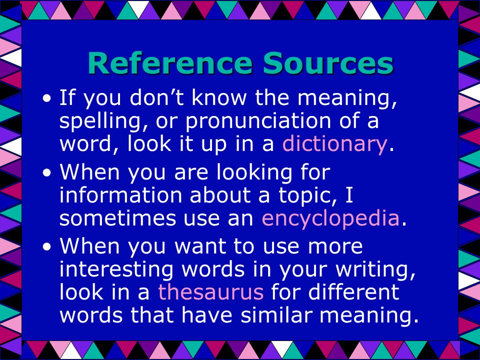 Reference Sources If you don't know the meaning, spelling, or pronunciation of a word, look it up in a dictionary.