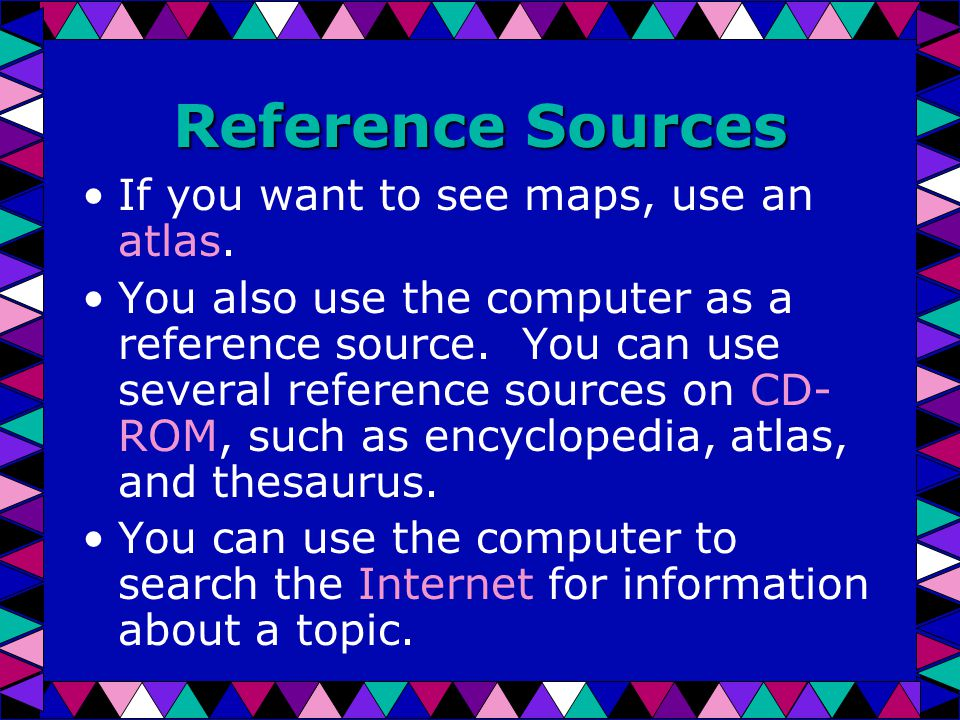 Reference Sources If you want to see maps, use an atlas.