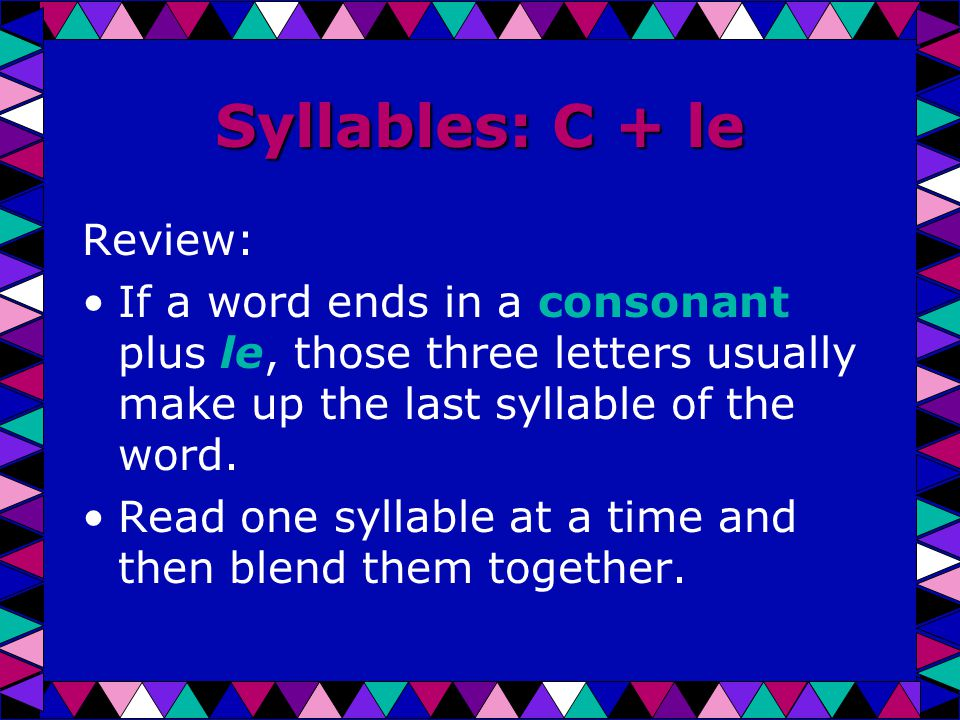 Syllables: C + le Review: If a word ends in a consonant plus le, those three letters usually make up the last syllable of the word.