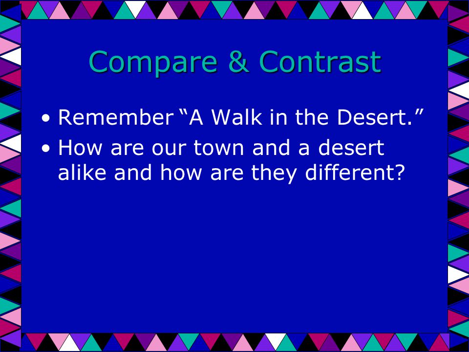 Compare & Contrast Remember A Walk in the Desert. How are our town and a desert alike and how are they different
