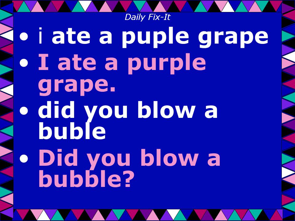 Daily Fix-It i ate a puple grape I ate a purple grape. did you blow a buble Did you blow a bubble