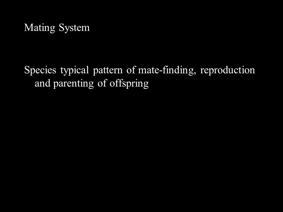 Mating System Species typical pattern of mate-finding, reproduction and parenting of offspring