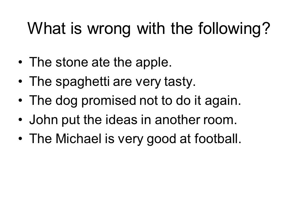 What is wrong with the following? The stone ate the apple. The spaghetti are very tasty. The dog promised not to do it again. John put the ideas in an