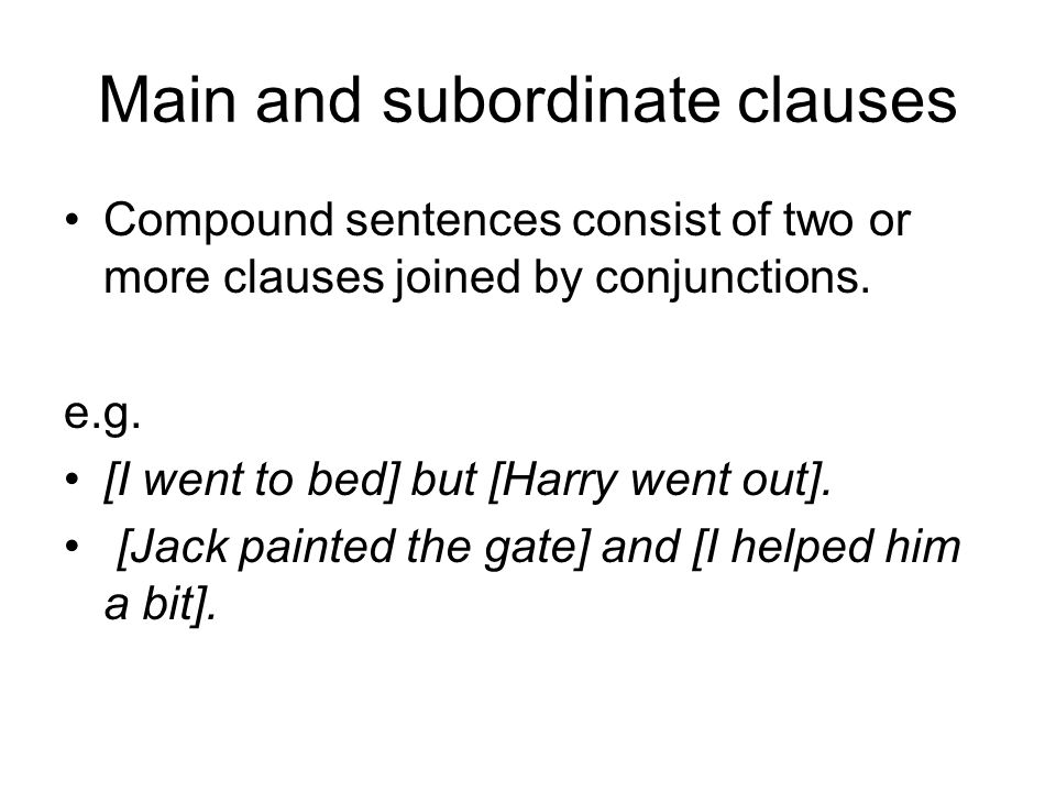 Main and subordinate clauses Compound sentences consist of two or more clauses joined by conjunctions. e.g. [I went to bed] but [Harry went out]. [Jac