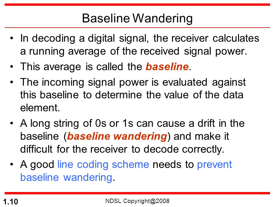 NDSL Copyright@2008 1.10 Baseline Wandering In decoding a digital signal, the receiver calculates a running average of the received signal power. This