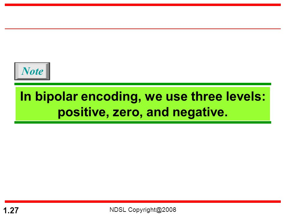 NDSL Copyright@2008 1.27 In bipolar encoding, we use three levels: positive, zero, and negative. Note