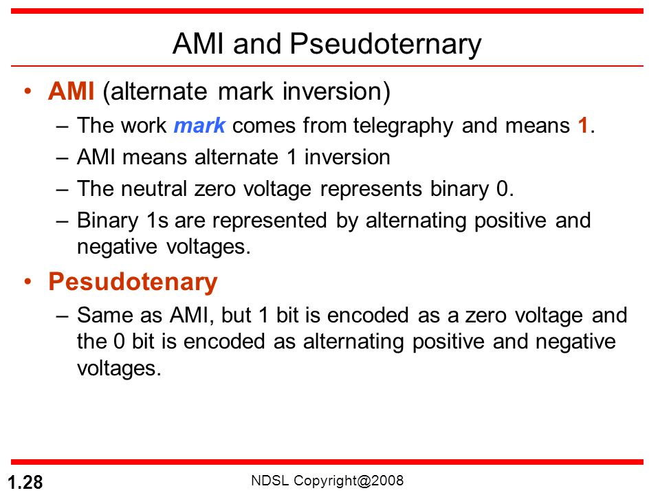 NDSL Copyright@2008 1.28 AMI and Pseudoternary AMI (alternate mark inversion) –The work mark comes from telegraphy and means 1. –AMI means alternate 1