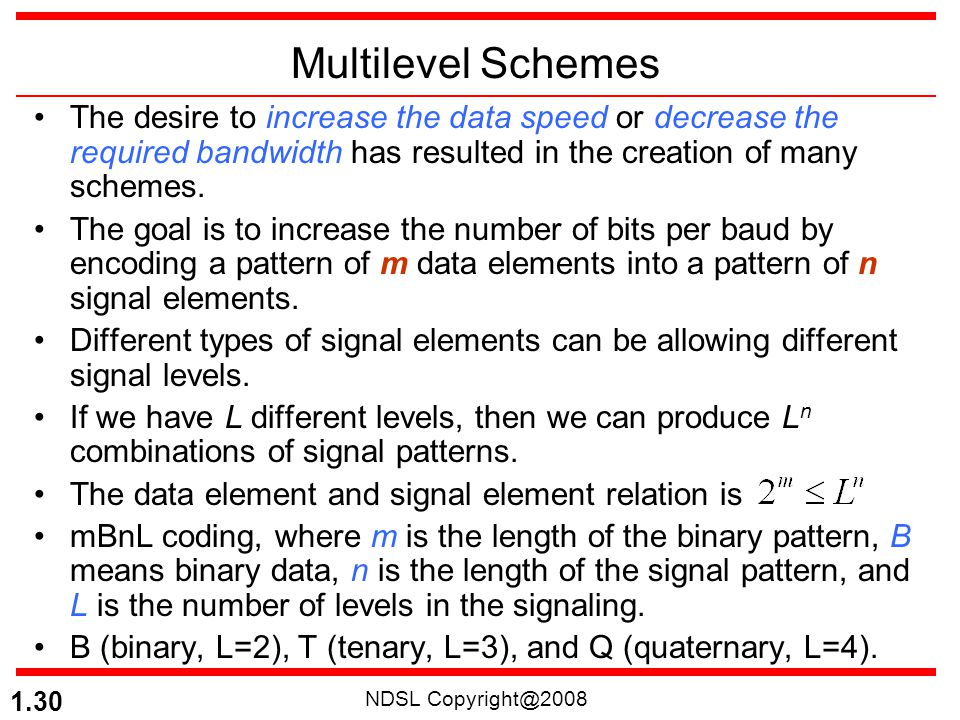 NDSL Copyright@2008 1.30 Multilevel Schemes The desire to increase the data speed or decrease the required bandwidth has resulted in the creation of m