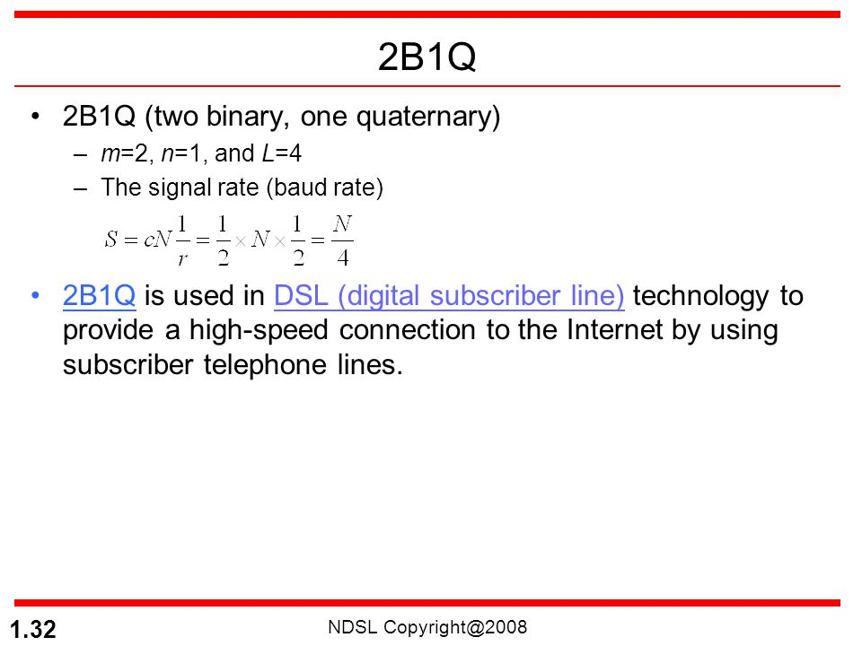 NDSL Copyright@2008 1.32 2B1Q 2B1Q (two binary, one quaternary) –m=2, n=1, and L=4 –The signal rate (baud rate) 2B1Q is used in DSL (digital subscribe