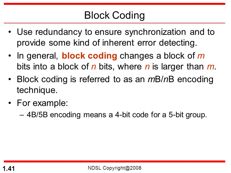 NDSL Copyright@2008 1.41 Block Coding Use redundancy to ensure synchronization and to provide some kind of inherent error detecting. In general, block