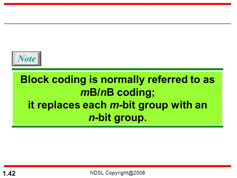 NDSL Copyright@2008 1.42 Block coding is normally referred to as mB/nB coding; it replaces each m-bit group with an n-bit group. Note