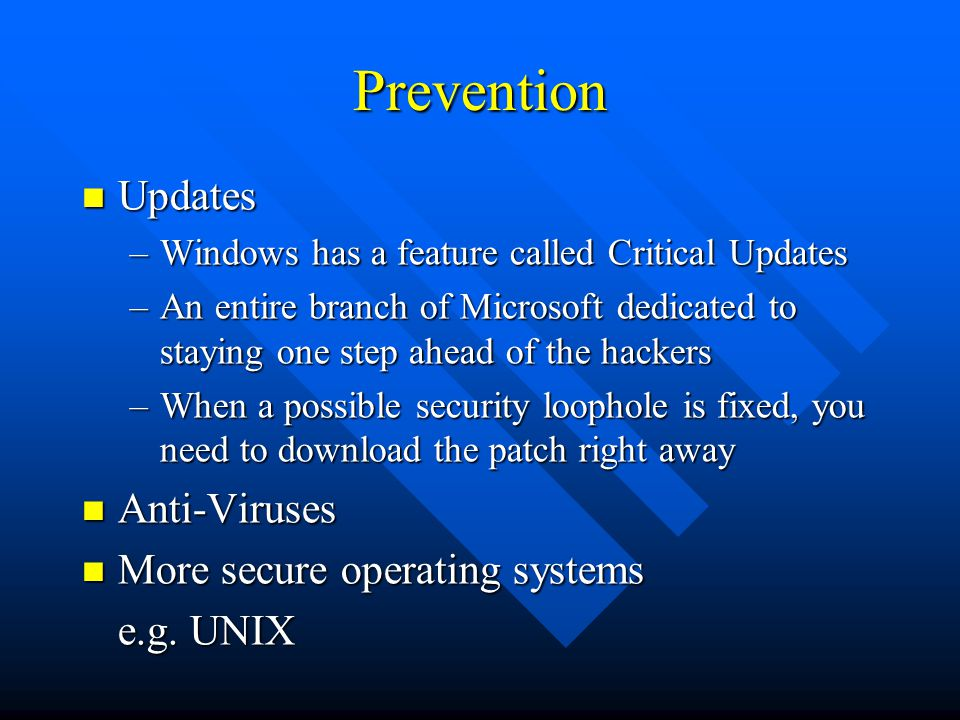 Prevention Updates Updates –Windows has a feature called Critical Updates –An entire branch of Microsoft dedicated to staying one step ahead of the hackers –When a possible security loophole is fixed, you need to download the patch right away Anti-Viruses Anti-Viruses More secure operating systems More secure operating systems e.g.