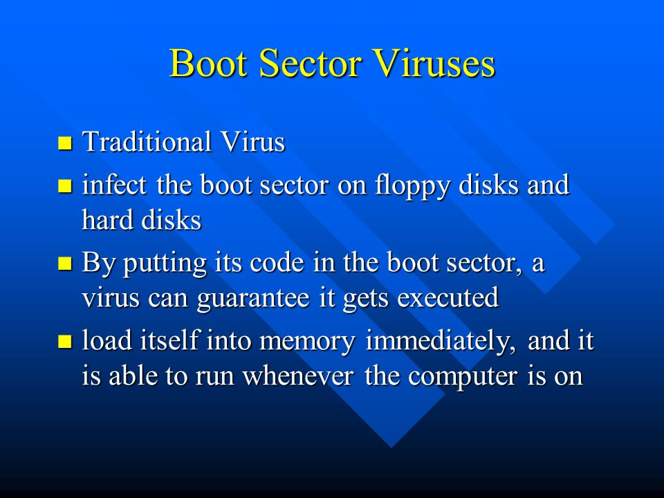 Boot Sector Viruses Traditional Virus Traditional Virus infect the boot sector on floppy disks and hard disks infect the boot sector on floppy disks and hard disks By putting its code in the boot sector, a virus can guarantee it gets executed By putting its code in the boot sector, a virus can guarantee it gets executed load itself into memory immediately, and it is able to run whenever the computer is on load itself into memory immediately, and it is able to run whenever the computer is on
