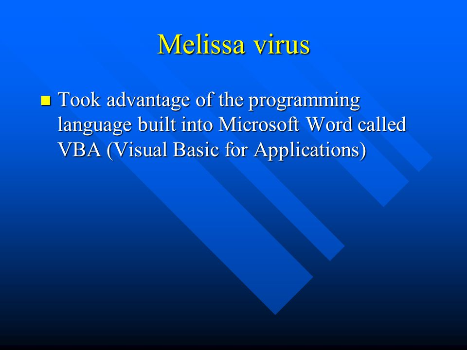 Melissa virus Took advantage of the programming language built into Microsoft Word called VBA (Visual Basic for Applications) Took advantage of the programming language built into Microsoft Word called VBA (Visual Basic for Applications)