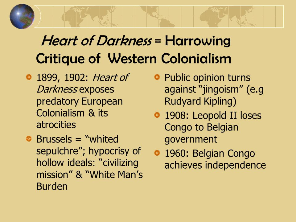 Heart of Darkness = Harrowing Critique of Western Colonialism 1899, 1902: Heart of Darkness exposes predatory European Colonialism & its atrocities Brussels = whited sepulchre ; hypocrisy of hollow ideals: civilizing mission & White Man's Burden Public opinion turns against jingoism (e.g Rudyard Kipling) 1908: Leopold II loses Congo to Belgian government 1960: Belgian Congo achieves independence