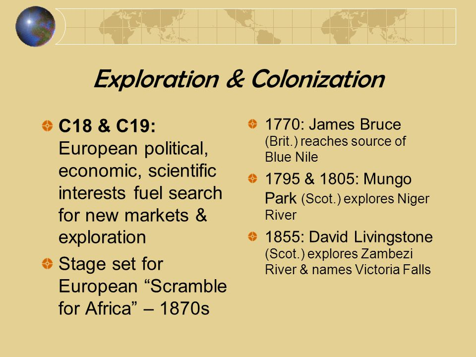 Exploration & Colonization C18 & C19: European political, economic, scientific interests fuel search for new markets & exploration Stage set for European Scramble for Africa – 1870s 1770: James Bruce (Brit.) reaches source of Blue Nile 1795 & 1805: Mungo Park (Scot.) explores Niger River 1855: David Livingstone (Scot.) explores Zambezi River & names Victoria Falls