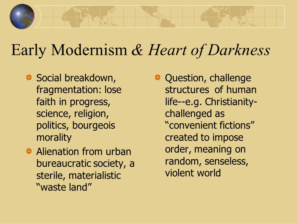 Early Modernism & Heart of Darkness Social breakdown, fragmentation: lose faith in progress, science, religion, politics, bourgeois morality Alienation from urban bureaucratic society, a sterile, materialistic waste land Question, challenge structures of human life--e.g.