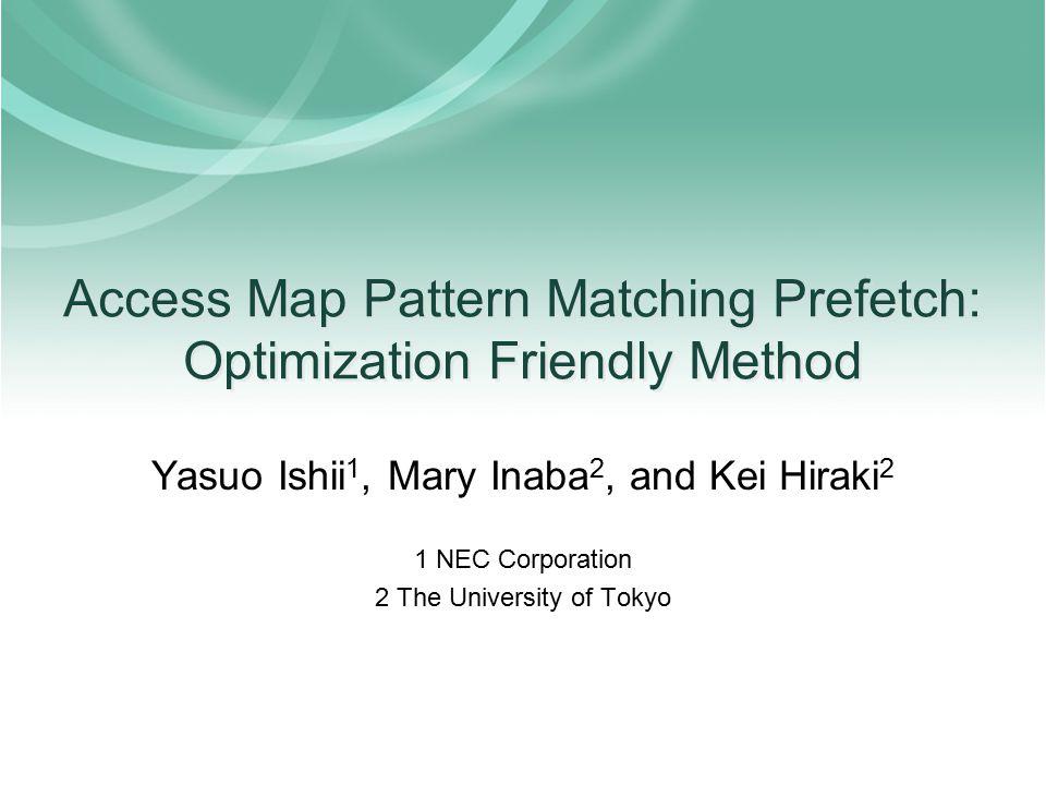 Access Map Pattern Matching Prefetch: Optimization Friendly Method Yasuo Ishii 1, Mary Inaba 2, and Kei Hiraki 2 1 NEC Corporation 2 The University of Tokyo