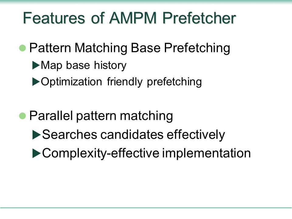 Features of AMPM Prefetcher Pattern Matching Base Prefetching  Map base history  Optimization friendly prefetching Parallel pattern matching  Searches candidates effectively  Complexity-effective implementation