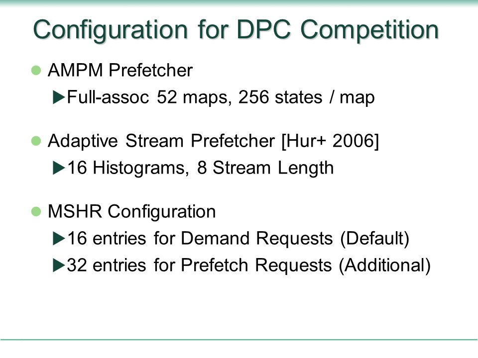 Configuration for DPC Competition AMPM Prefetcher  Full-assoc 52 maps, 256 states / map Adaptive Stream Prefetcher [Hur+ 2006]  16 Histograms, 8 Stream Length MSHR Configuration  16 entries for Demand Requests (Default)  32 entries for Prefetch Requests (Additional)