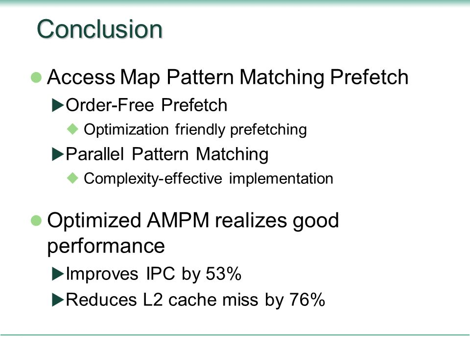 Conclusion Access Map Pattern Matching Prefetch  Order-Free Prefetch  Optimization friendly prefetching  Parallel Pattern Matching  Complexity-effective implementation Optimized AMPM realizes good performance  Improves IPC by 53%  Reduces L2 cache miss by 76%