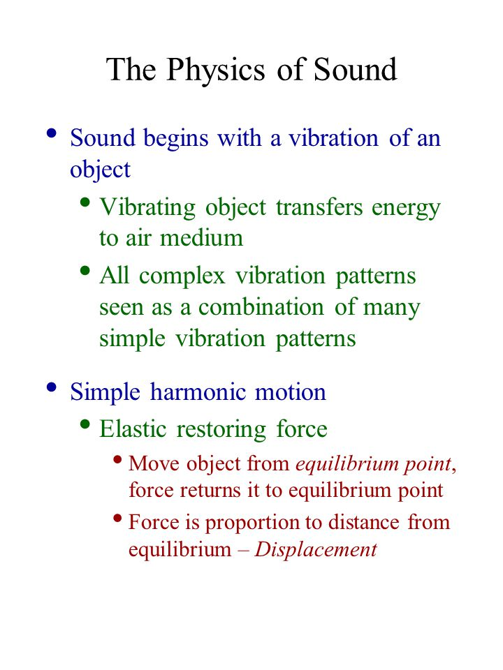 The Physics of Sound Sound begins with a vibration of an object Vibrating object transfers energy to air medium All complex vibration patterns seen as a combination of many simple vibration patterns Simple harmonic motion Elastic restoring force Move object from equilibrium point, force returns it to equilibrium point Force is proportion to distance from equilibrium – Displacement