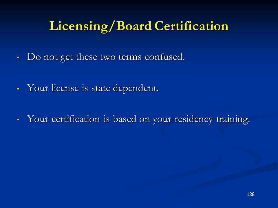 Licensing/Board Certification Do not get these two terms confused. Do not get these two terms confused. Your license is state dependent. Your license