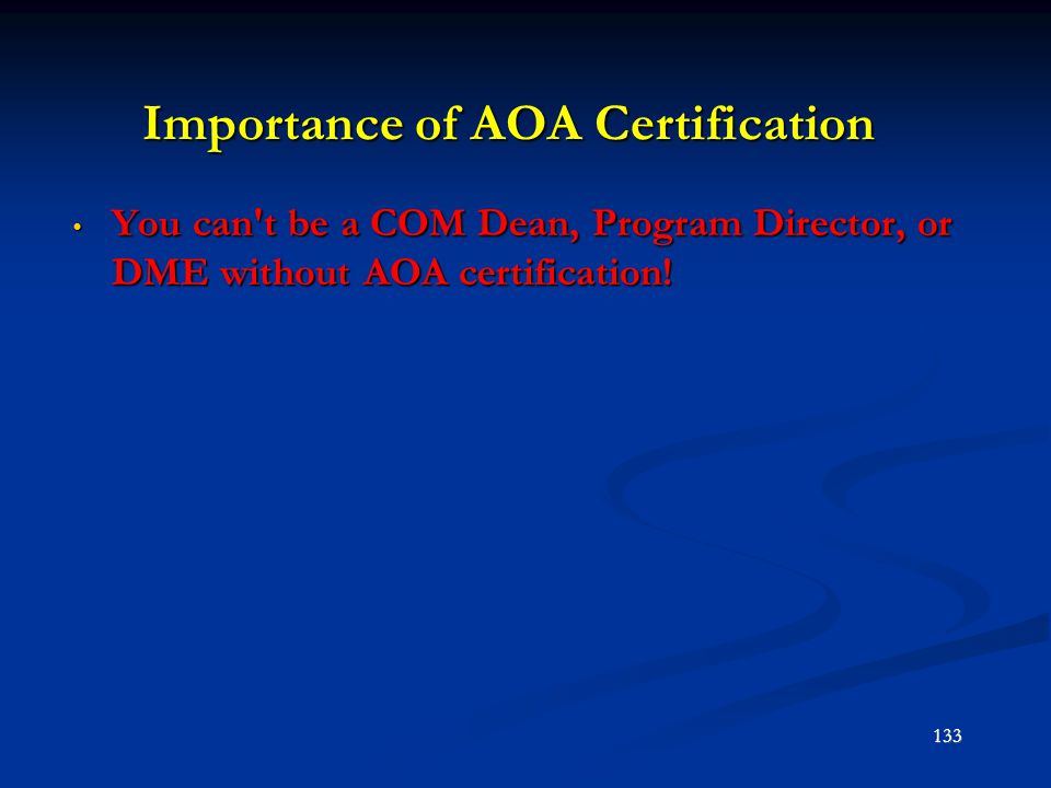 Importance of AOA Certification You can't be a COM Dean, Program Director, or DME without AOA certification! You can't be a COM Dean, Program Director