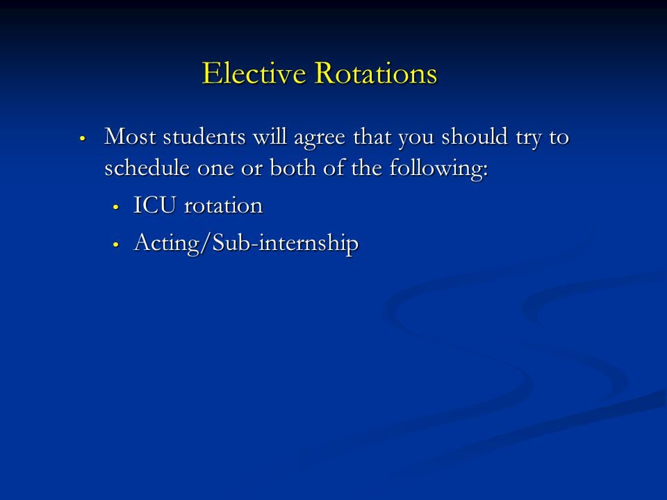 Elective Rotations Most students will agree that you should try to schedule one or both of the following: Most students will agree that you should try