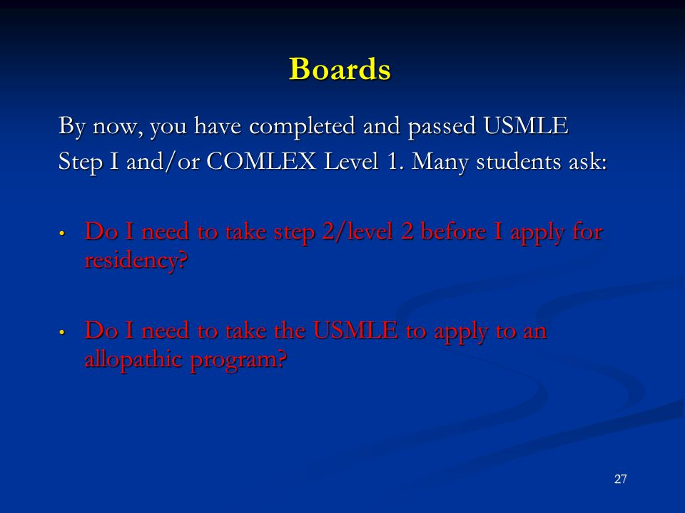 Boards By now, you have completed and passed USMLE Step I and/or COMLEX Level 1. Many students ask: Do I need to take step 2/level 2 before I apply fo