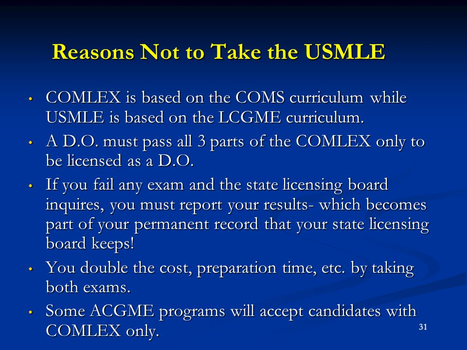 Reasons Not to Take the USMLE COMLEX is based on the COMS curriculum while USMLE is based on the LCGME curriculum. COMLEX is based on the COMS curricu
